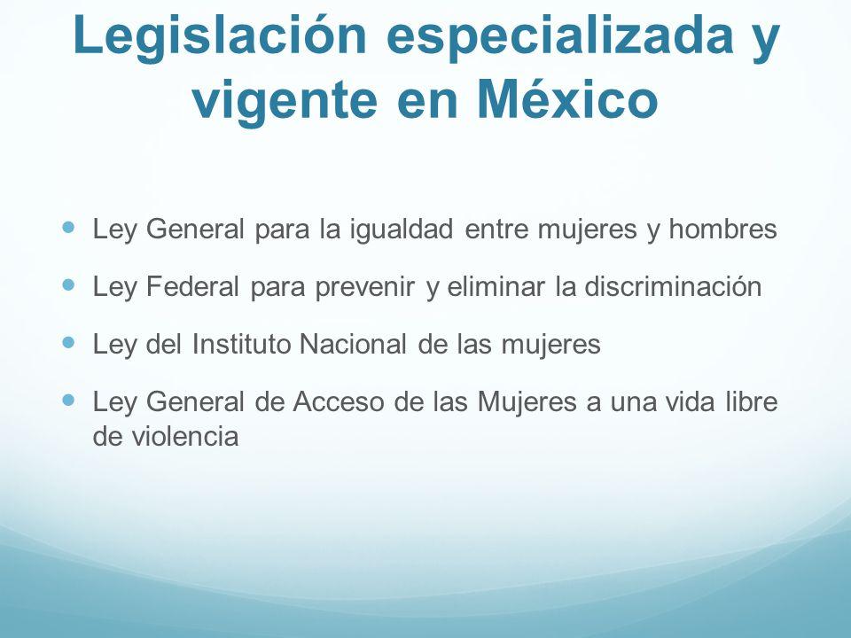 Legislación especializada y vigente en México Ley General para la igualdad entre mujeres y hombres Ley Federal para prevenir y eliminar la discriminac