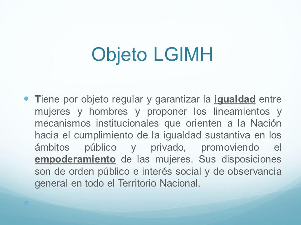 Objeto LGIMH Tiene por objeto regular y garantizar la igualdad entre mujeres y hombres y proponer los lineamientos y mecanismos institucionales que or