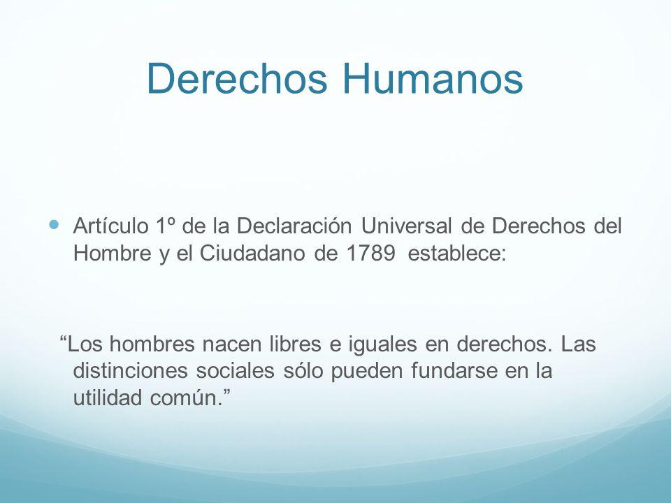 Derechos Humanos Artículo 1º de la Declaración Universal de Derechos del Hombre y el Ciudadano de 1789 establece: Los hombres nacen libres e iguales e