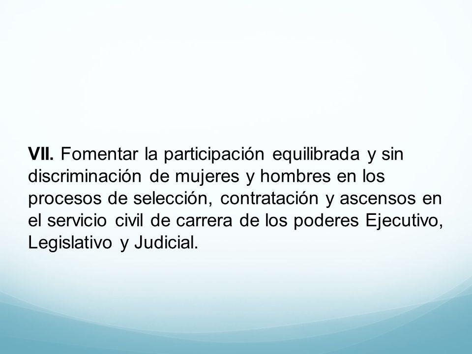 VII. Fomentar la participación equilibrada y sin discriminación de mujeres y hombres en los procesos de selección, contratación y ascensos en el servi