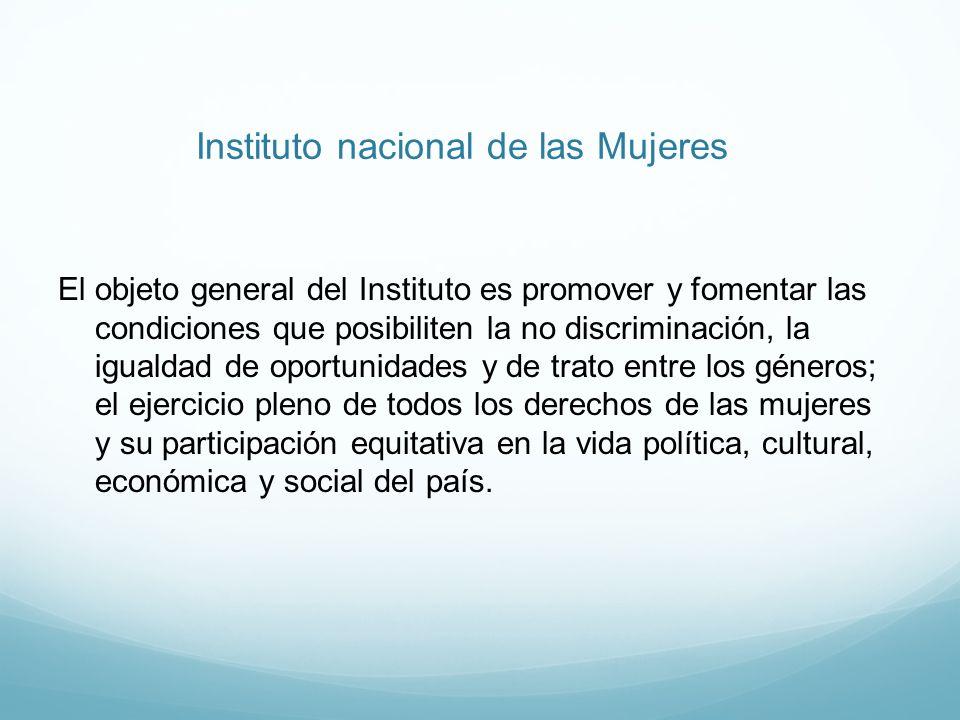 Instituto nacional de las Mujeres El objeto general del Instituto es promover y fomentar las condiciones que posibiliten la no discriminación, la igua