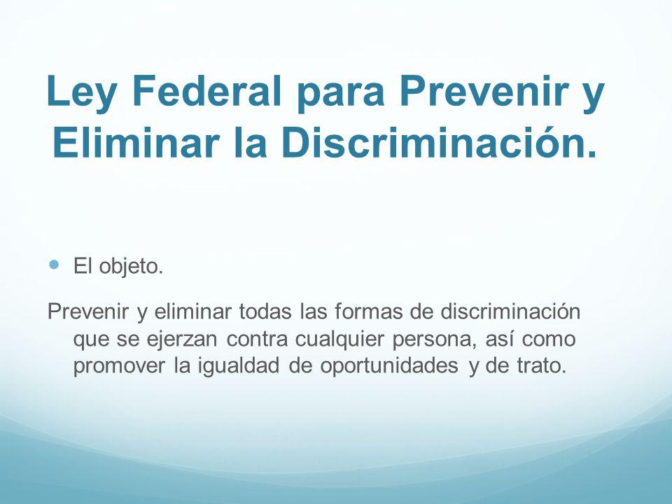 Ley Federal para Prevenir y Eliminar la Discriminación. El objeto. Prevenir y eliminar todas las formas de discriminación que se ejerzan contra cualqu