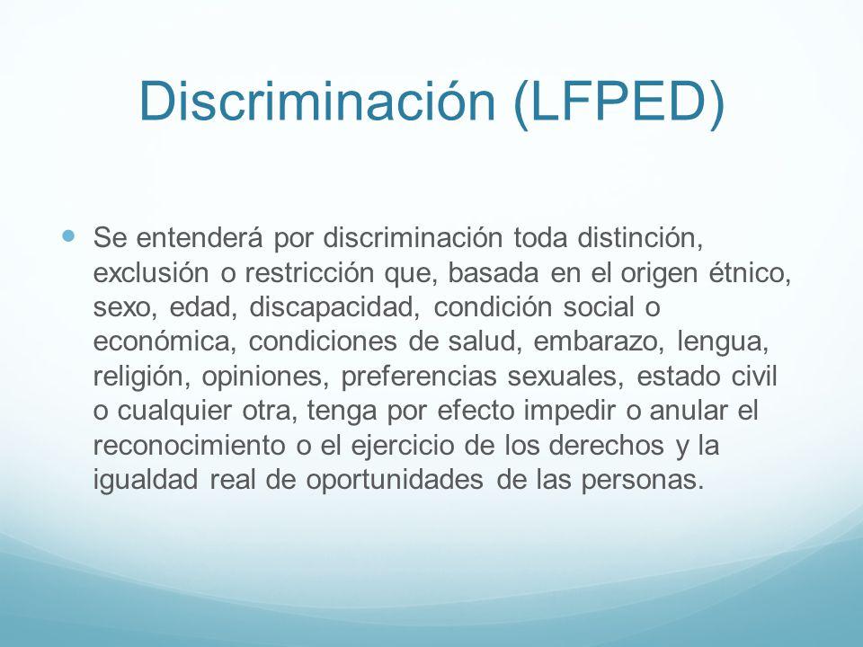 Discriminación (LFPED) Se entenderá por discriminación toda distinción, exclusión o restricción que, basada en el origen étnico, sexo, edad, discapaci