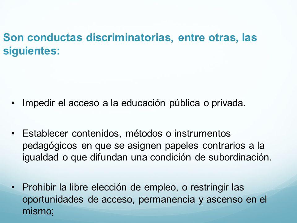 Son conductas discriminatorias, entre otras, las siguientes: Impedir el acceso a la educación pública o privada. Establecer contenidos, métodos o inst
