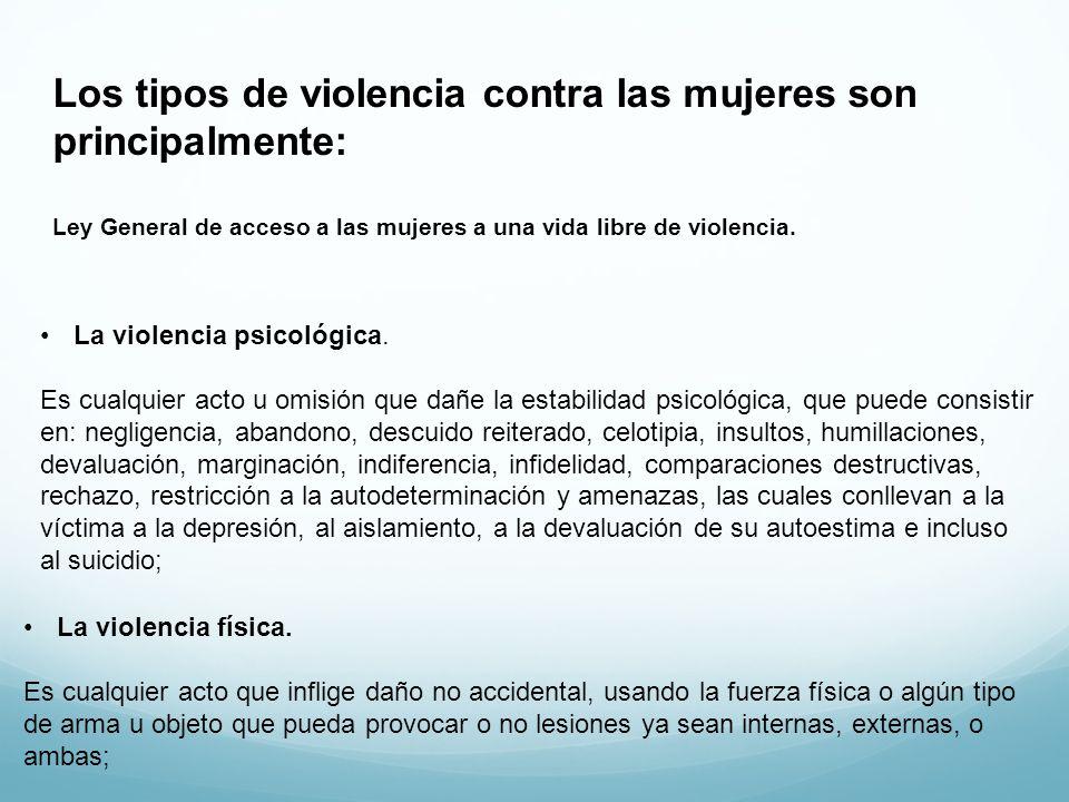 Los tipos de violencia contra las mujeres son principalmente: Ley General de acceso a las mujeres a una vida libre de violencia. La violencia psicológ