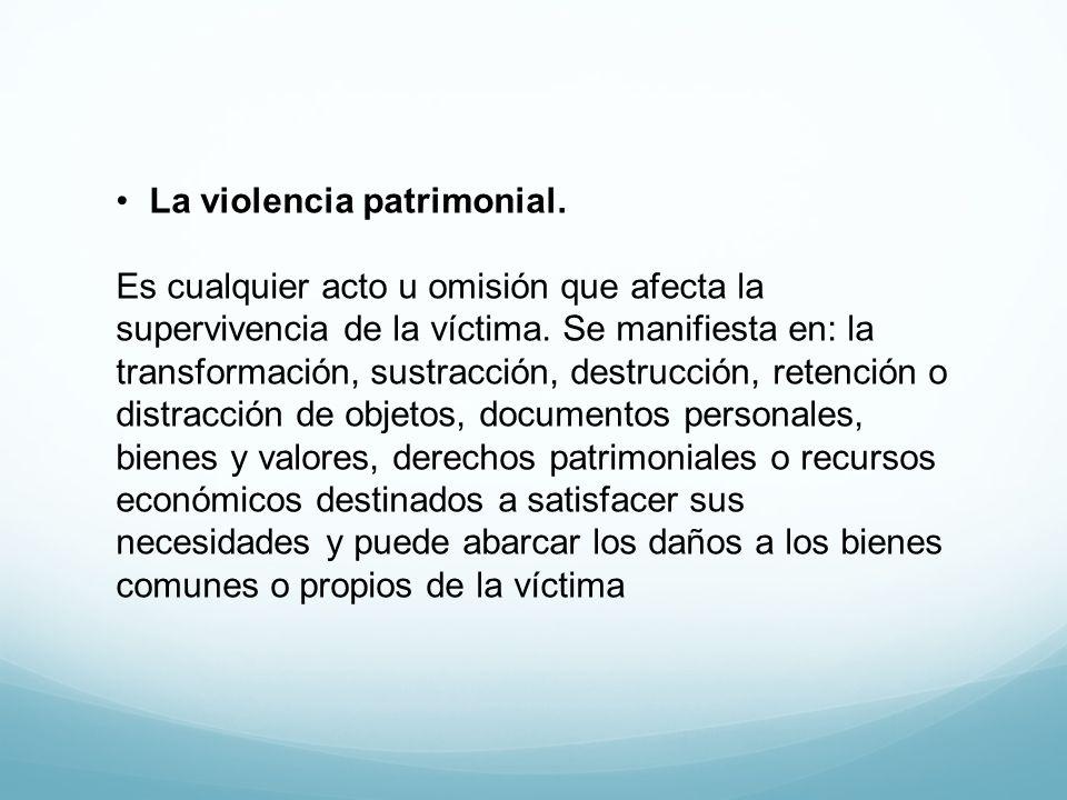 La violencia patrimonial. Es cualquier acto u omisión que afecta la supervivencia de la víctima. Se manifiesta en: la transformación, sustracción, des