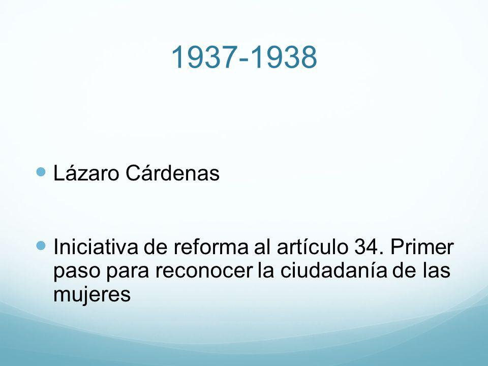 1937-1938 Lázaro Cárdenas Iniciativa de reforma al artículo 34. Primer paso para reconocer la ciudadanía de las mujeres