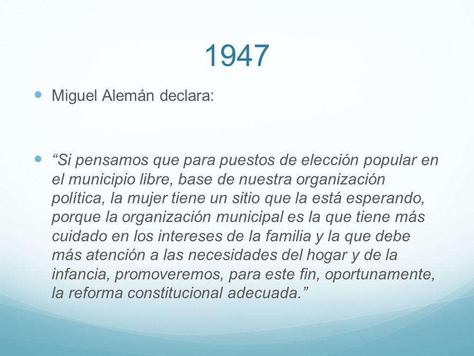 1947 Miguel Alemán declara: Si pensamos que para puestos de elección popular en el municipio libre, base de nuestra organización política, la mujer ti