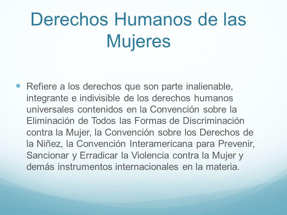 Derechos Humanos de las Mujeres Refiere a los derechos que son parte inalienable, integrante e indivisible de los derechos humanos universales conteni