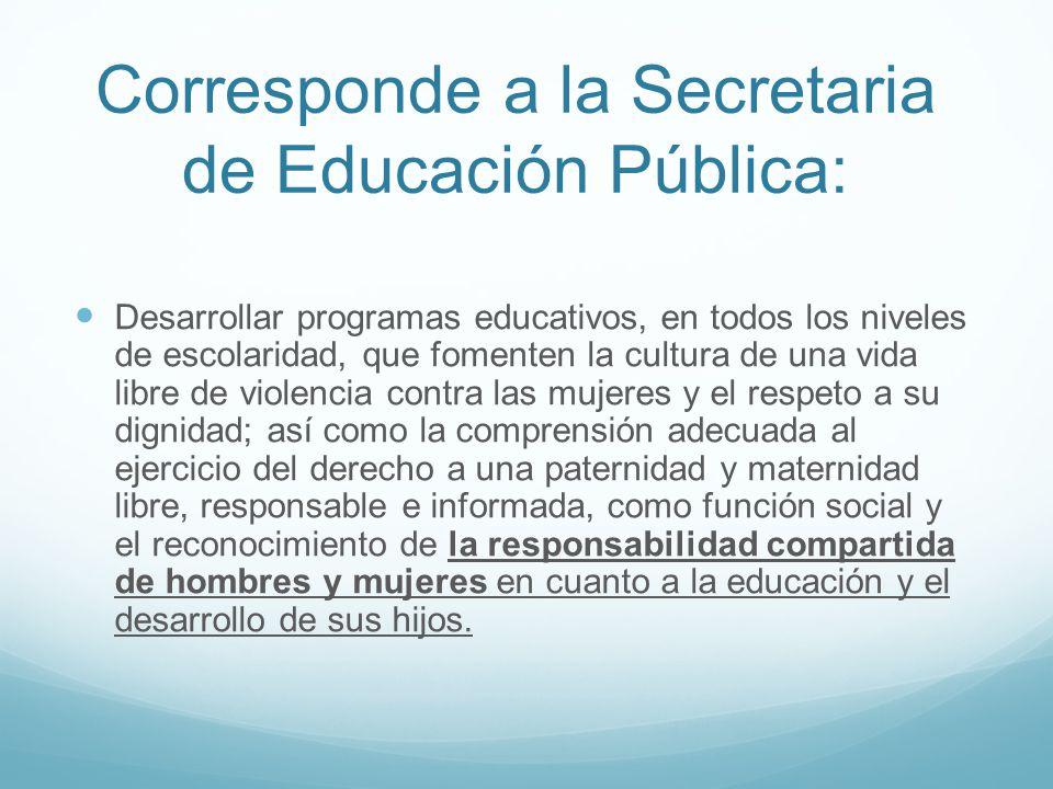 Corresponde a la Secretaria de Educación Pública: Desarrollar programas educativos, en todos los niveles de escolaridad, que fomenten la cultura de un