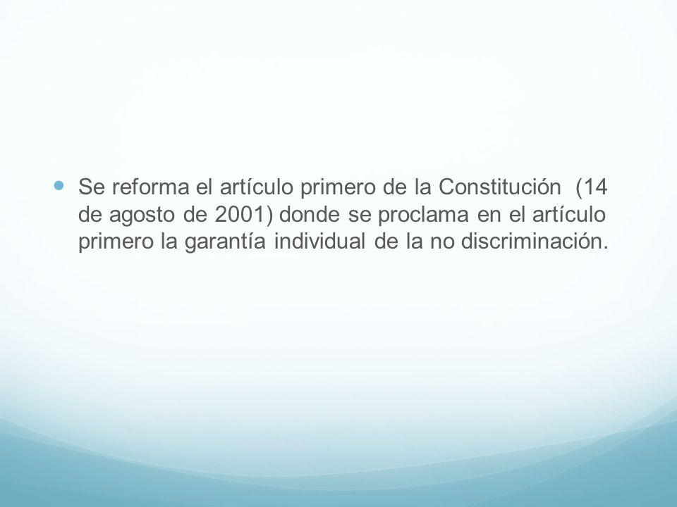 Se reforma el artículo primero de la Constitución (14 de agosto de 2001) donde se proclama en el artículo primero la garantía individual de la no disc