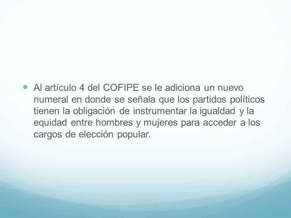Al artículo 4 del COFIPE se le adiciona un nuevo numeral en donde se señala que los partidos políticos tienen la obligación de instrumentar la igualda