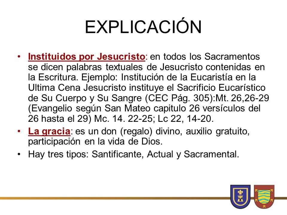 EXPLICACIÓN Instituidos por Jesucristo: en todos los Sacramentos se dicen palabras textuales de Jesucristo contenidas en la Escritura.
