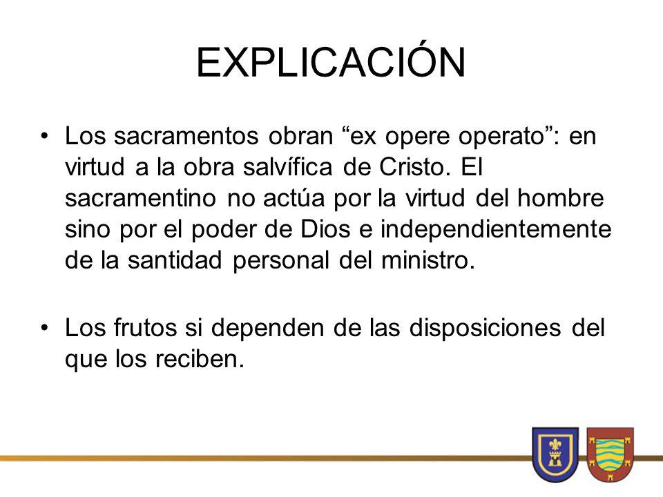 EXPLICACIÓN Los sacramentos obran ex opere operato: en virtud a la obra salvífica de Cristo.