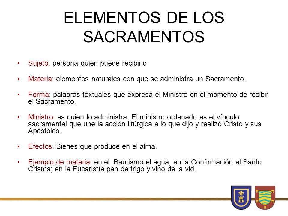 ELEMENTOS DE LOS SACRAMENTOS Sujeto: persona quien puede recibirlo Materia: elementos naturales con que se administra un Sacramento.