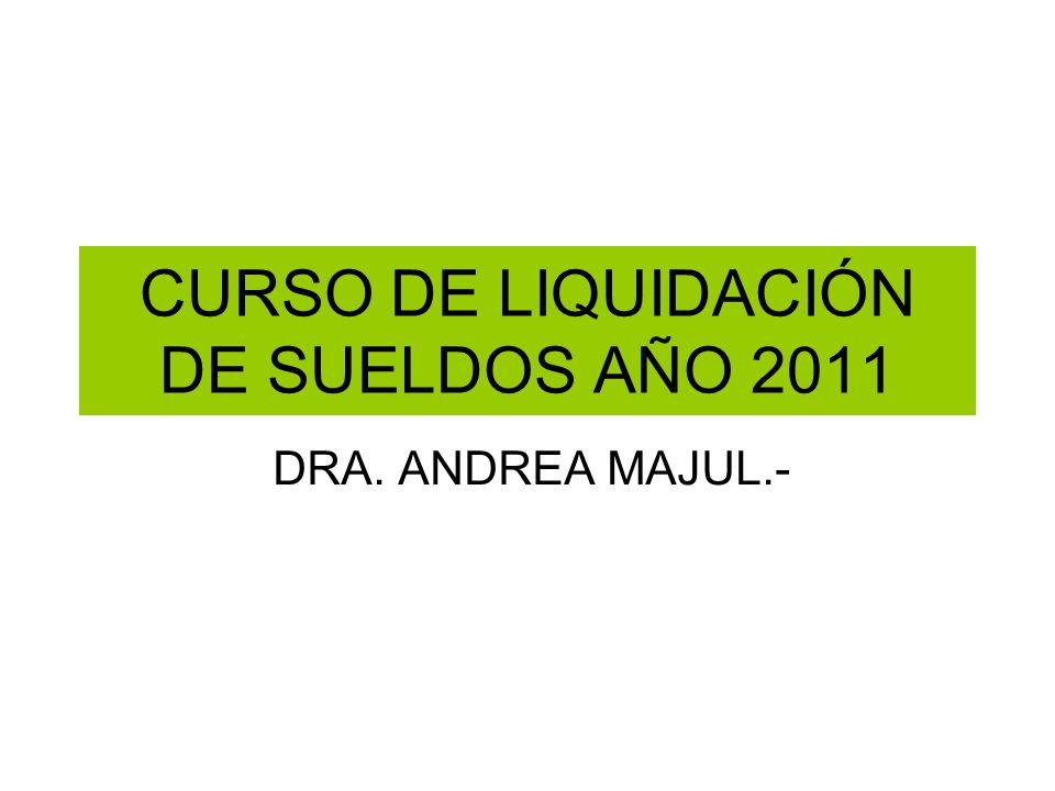 CURSO DE LIQUIDACIÓN DE SUELDOS AÑO 2011 DRA. ANDREA MAJUL.-