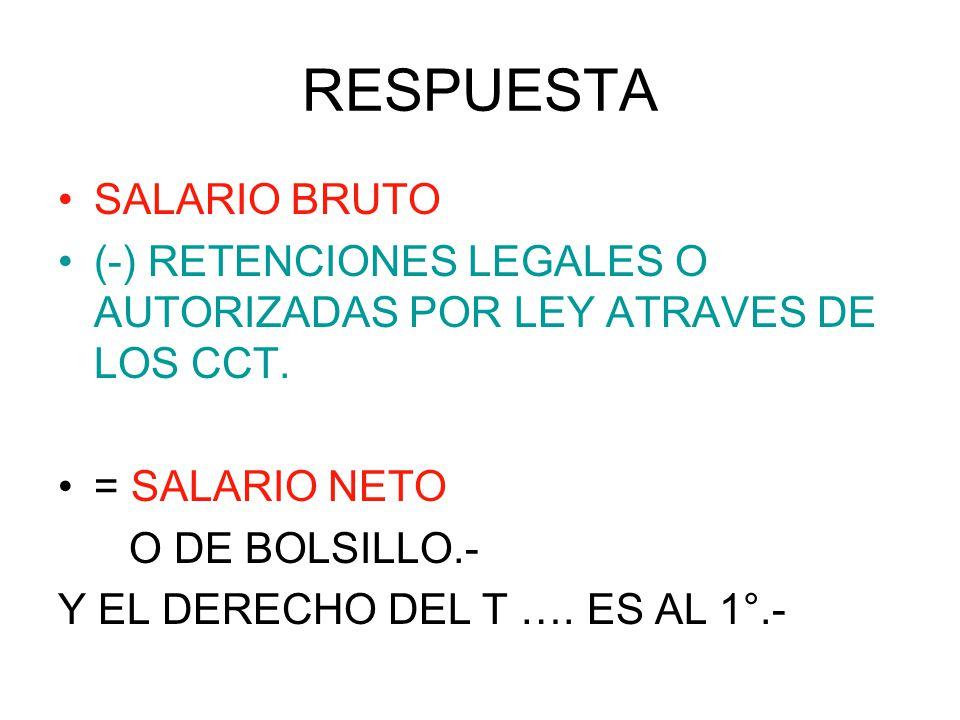 RESPUESTA SALARIO BRUTO (-) RETENCIONES LEGALES O AUTORIZADAS POR LEY ATRAVES DE LOS CCT. = SALARIO NETO O DE BOLSILLO.- Y EL DERECHO DEL T …. ES AL 1