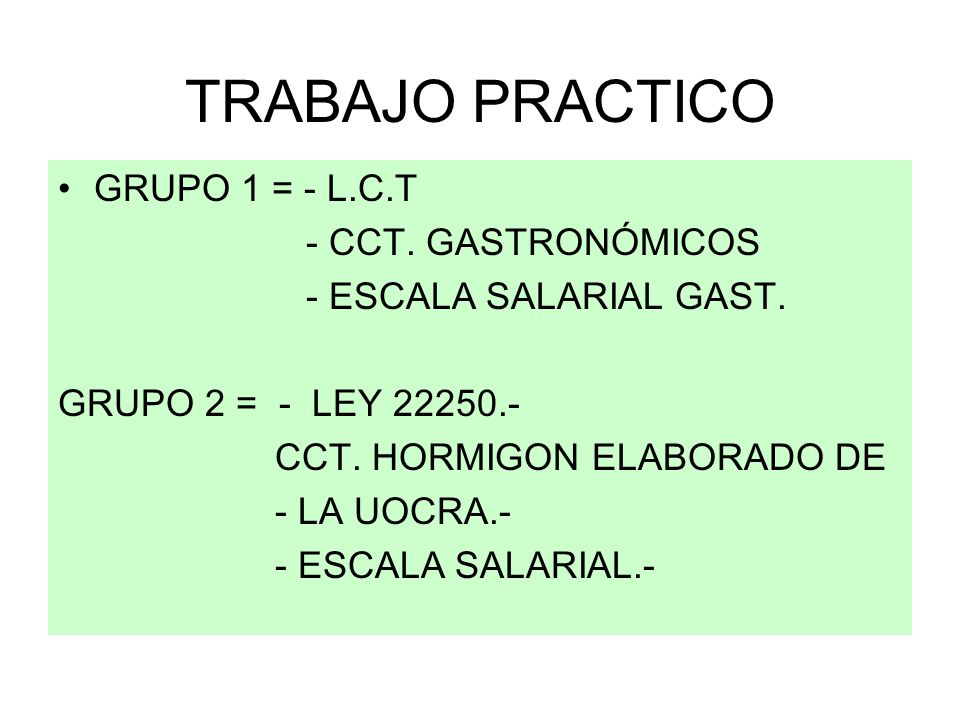 TRABAJO PRACTICO GRUPO 1 = - L.C.T - CCT. GASTRONÓMICOS - ESCALA SALARIAL GAST. GRUPO 2 = - LEY 22250.- CCT. HORMIGON ELABORADO DE - LA UOCRA.- - ESCA