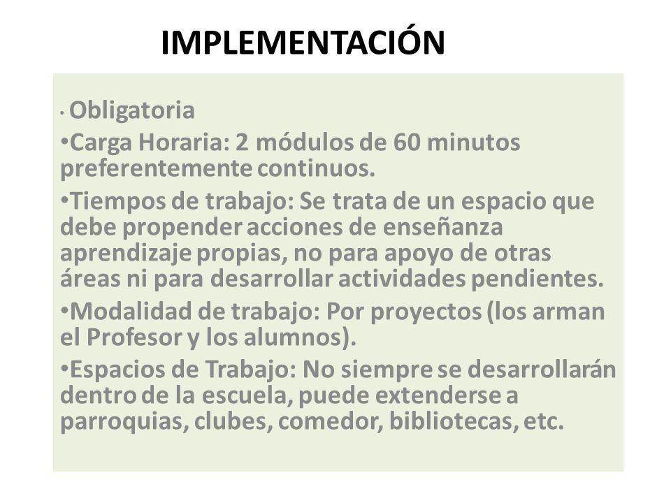 IMPLEMENTACIÓN Obligatoria Carga Horaria: 2 módulos de 60 minutos preferentemente continuos. Tiempos de trabajo: Se trata de un espacio que debe prope