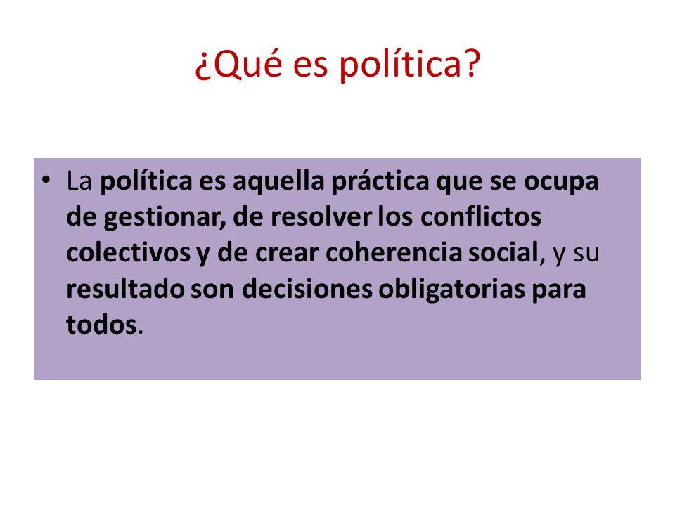 ¿Qué es política? La política es aquella práctica que se ocupa de gestionar, de resolver los conflictos colectivos y de crear coherencia social, y su