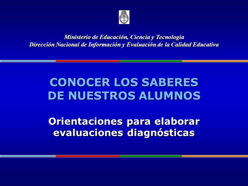CONOCER LOS SABERES DE NUESTROS ALUMNOS Orientaciones para elaborar evaluaciones diagnósticas Ministerio de Educación, Ciencia y Tecnología Dirección