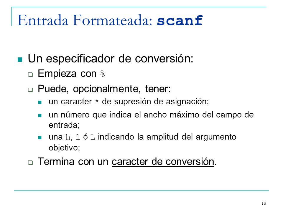 Entrada Formateada: scanf Un especificador de conversión: Empieza con % Puede, opcionalmente, tener: un caracter * de supresión de asignación; un núme