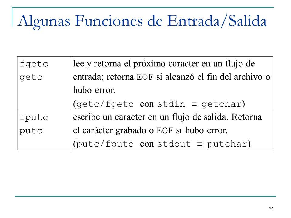 Algunas Funciones de Entrada/Salida 29 fgetc getc lee y retorna el próximo caracter en un flujo de entrada; retorna EOF si alcanzó el fin del archivo