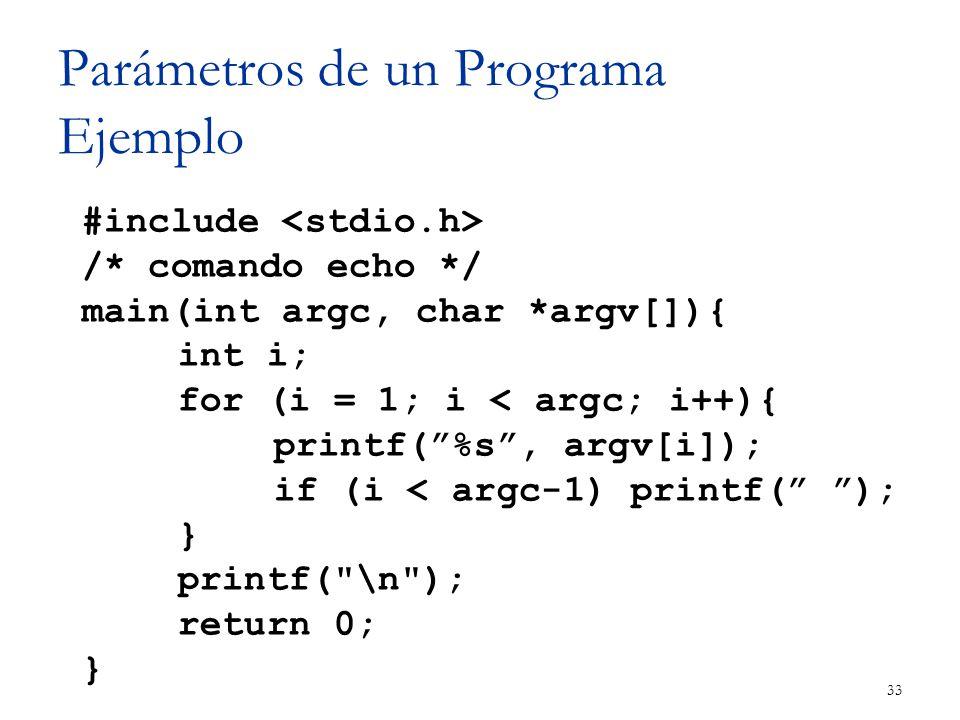 Parámetros de un Programa Ejemplo 33 #include /* comando echo */ main(int argc, char *argv[]){ int i; for (i = 1; i < argc; i++){ printf(%s, argv[i]);