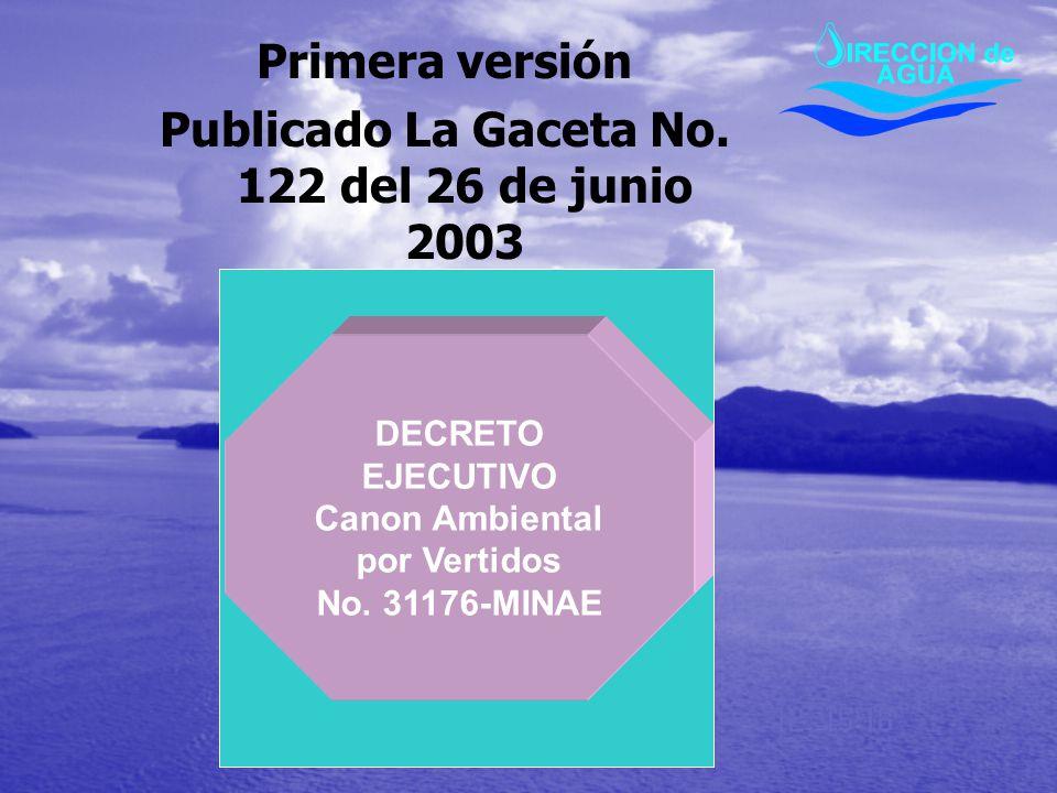 Primera versión Publicado La Gaceta No. 122 del 26 de junio 2003 DECRETO EJECUTIVO Canon Ambiental por Vertidos No. 31176-MINAE