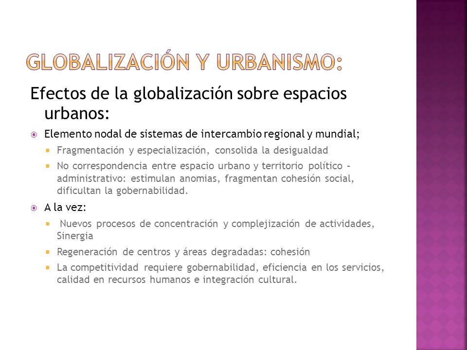 Efectos de la globalización sobre espacios urbanos: Elemento nodal de sistemas de intercambio regional y mundial; Fragmentación y especialización, con