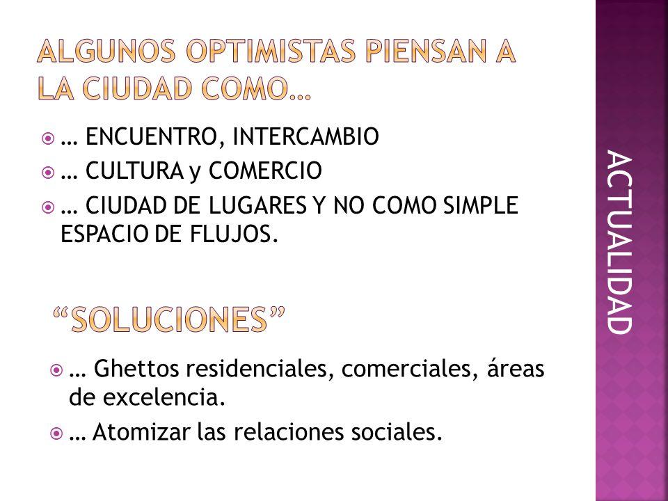 … ENCUENTRO, INTERCAMBIO … CULTURA y COMERCIO … CIUDAD DE LUGARES Y NO COMO SIMPLE ESPACIO DE FLUJOS. … Ghettos residenciales, comerciales, áreas de e