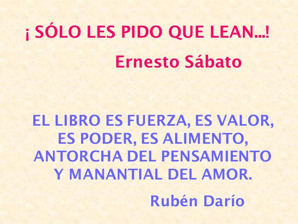 ¡ SÓLO LES PIDO QUE LEAN...! Ernesto Sábato EL LIBRO ES FUERZA, ES VALOR, ES PODER, ES ALIMENTO, ANTORCHA DEL PENSAMIENTO Y MANANTIAL DEL AMOR. Rubén