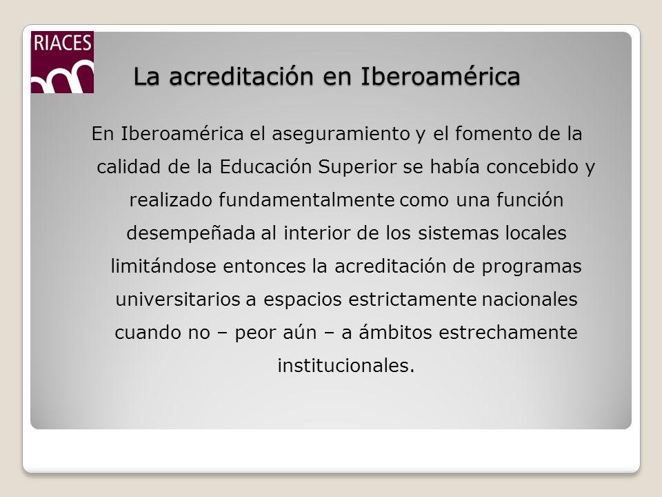 La acreditación en Iberoamérica En Iberoamérica el aseguramiento y el fomento de la calidad de la Educación Superior se había concebido y realizado fundamentalmente como una función desempeñada al interior de los sistemas locales limitándose entonces la acreditación de programas universitarios a espacios estrictamente nacionales cuando no – peor aún – a ámbitos estrechamente institucionales.