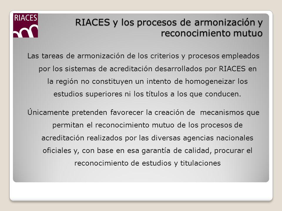 RIACES y los procesos de armonización y reconocimiento mutuo Las tareas de armonización de los criterios y procesos empleados por los sistemas de acreditación desarrollados por RIACES en la región no constituyen un intento de homogeneizar los estudios superiores ni los títulos a los que conducen.
