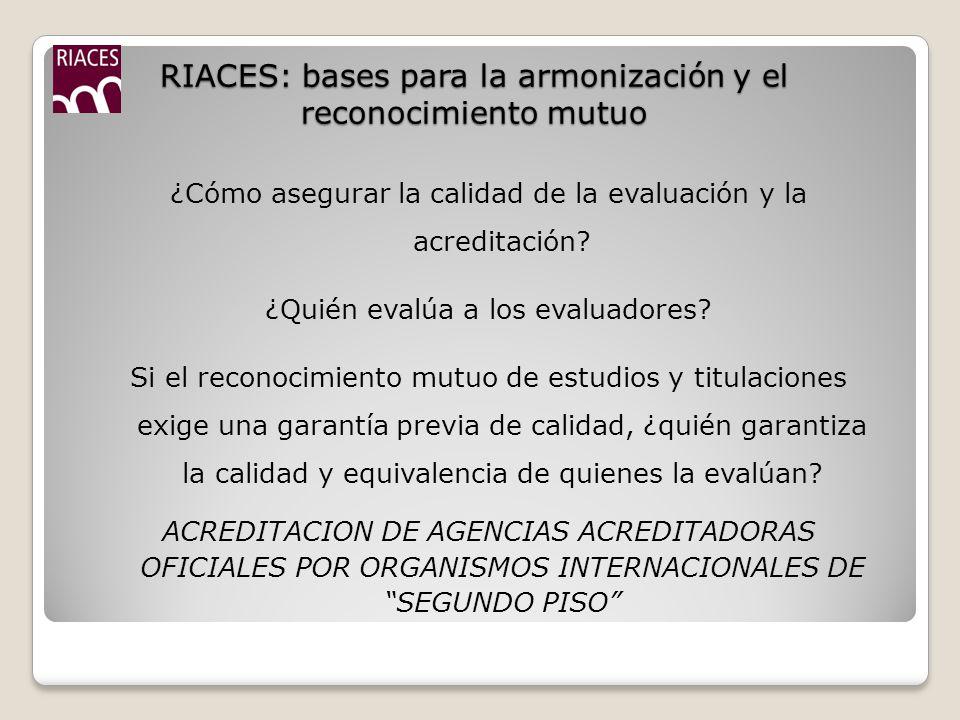 RIACES: bases para la armonización y el reconocimiento mutuo ¿Cómo asegurar la calidad de la evaluación y la acreditación.