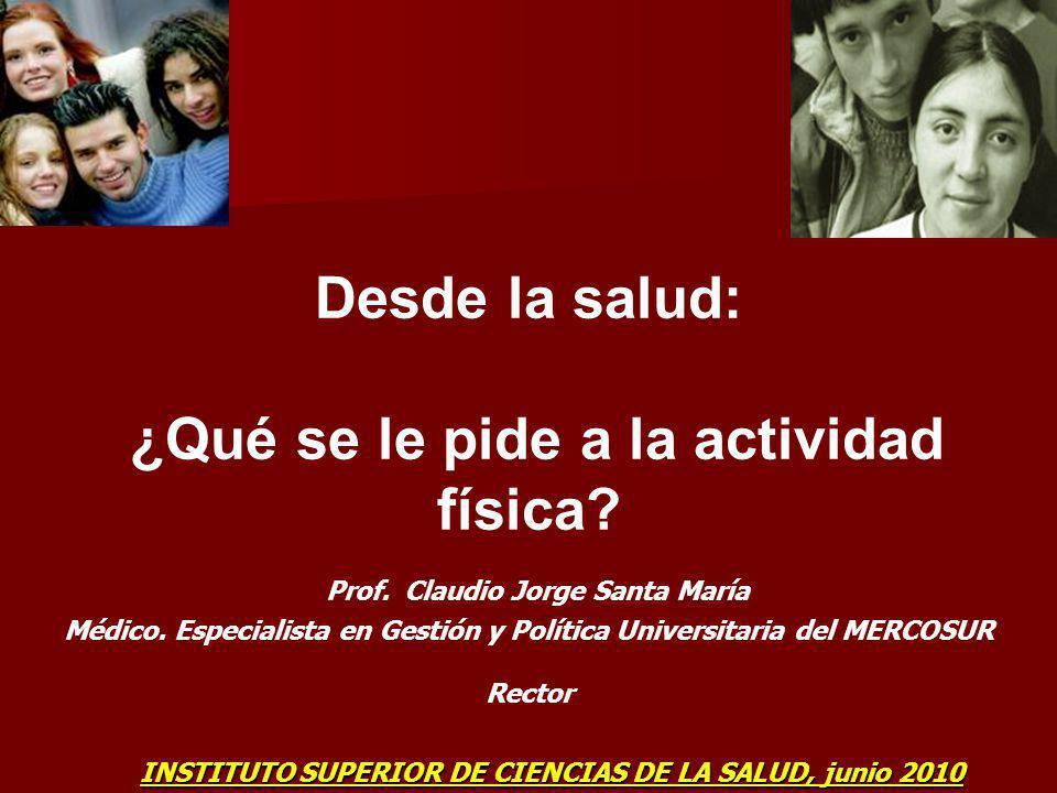 Desde la salud: ¿Qué se le pide a la actividad física? Prof. Claudio Jorge Santa María Médico. Especialista en Gestión y Política Universitaria del ME