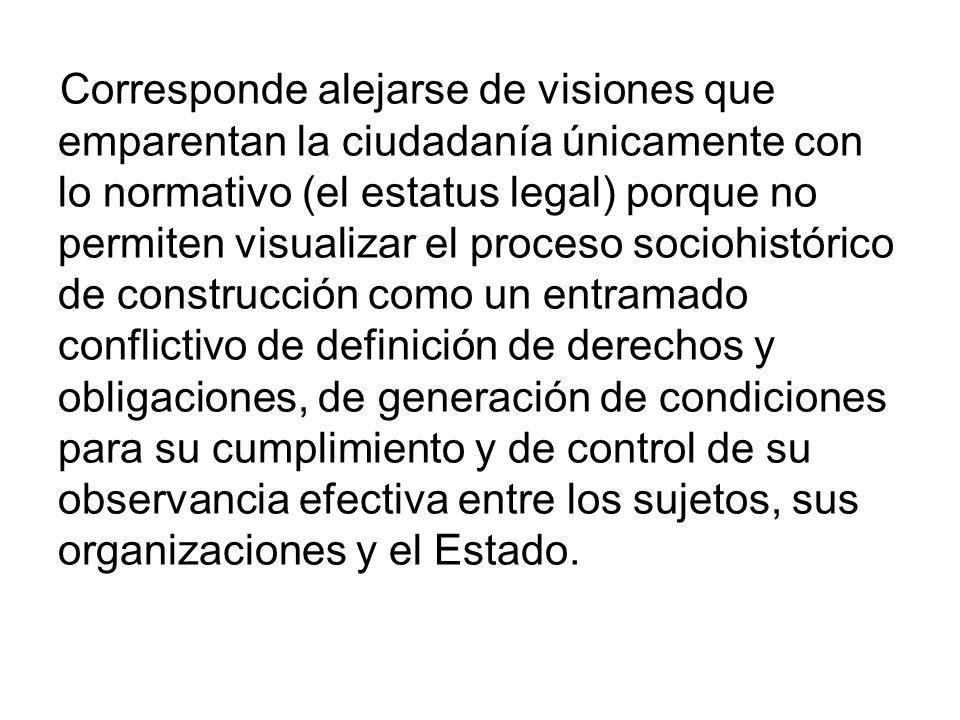 Corresponde alejarse de visiones que emparentan la ciudadanía únicamente con lo normativo (el estatus legal) porque no permiten visualizar el proceso