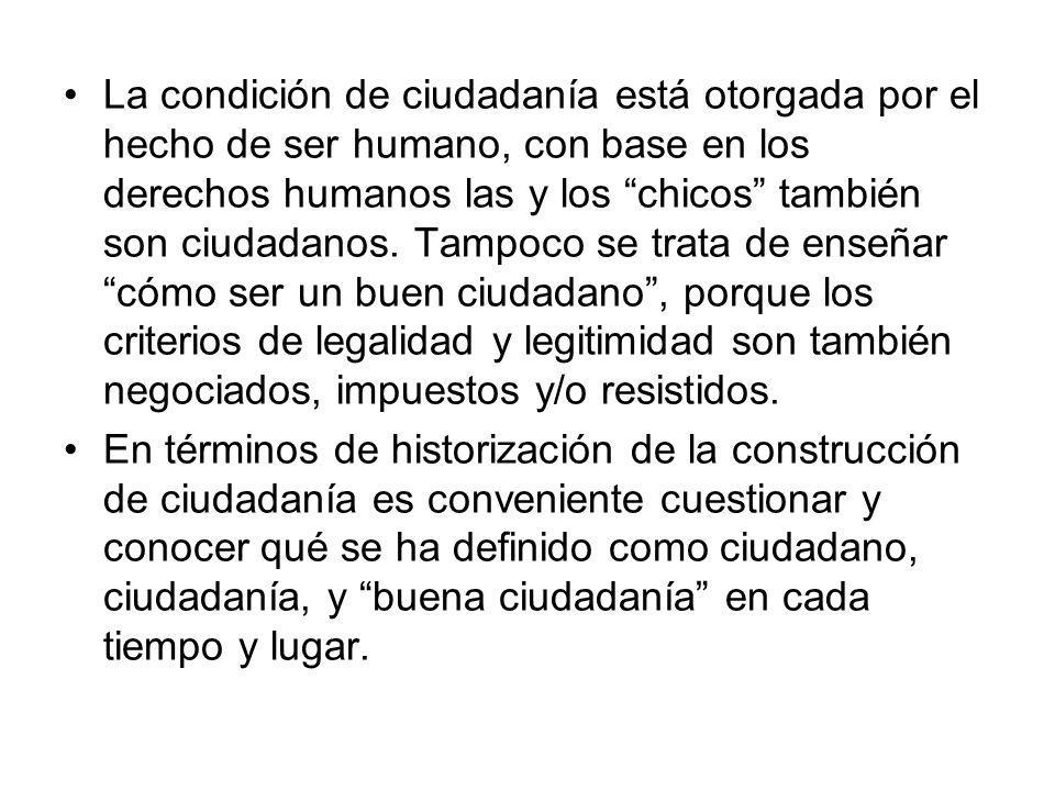 La condición de ciudadanía está otorgada por el hecho de ser humano, con base en los derechos humanos las y los chicos también son ciudadanos. Tampoco