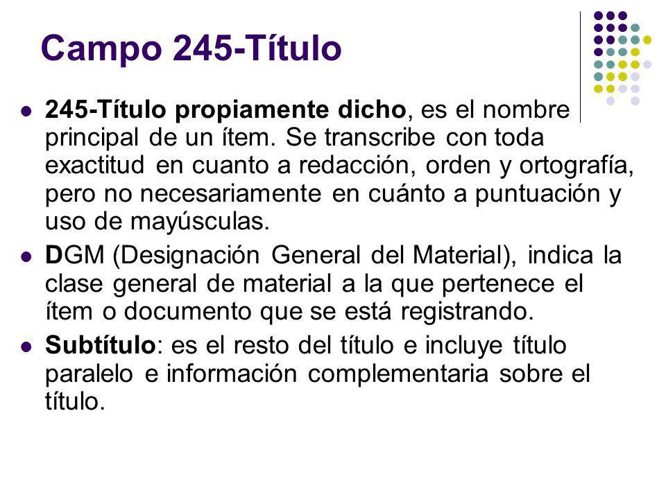 Campo 245-Título 245-Título propiamente dicho, es el nombre principal de un ítem. Se transcribe con toda exactitud en cuanto a redacción, orden y orto