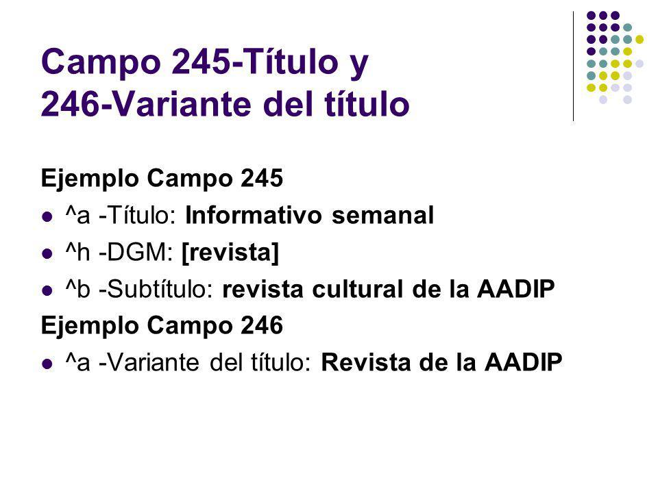 Campo 245-Título y 246-Variante del título Ejemplo Campo 245 ^a -Título: Informativo semanal ^h -DGM: [revista] ^b -Subtítulo: revista cultural de la