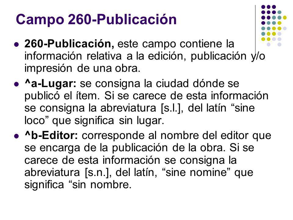 Campo 260-Publicación 260-Publicación, este campo contiene la información relativa a la edición, publicación y/o impresión de una obra. ^a-Lugar: se c