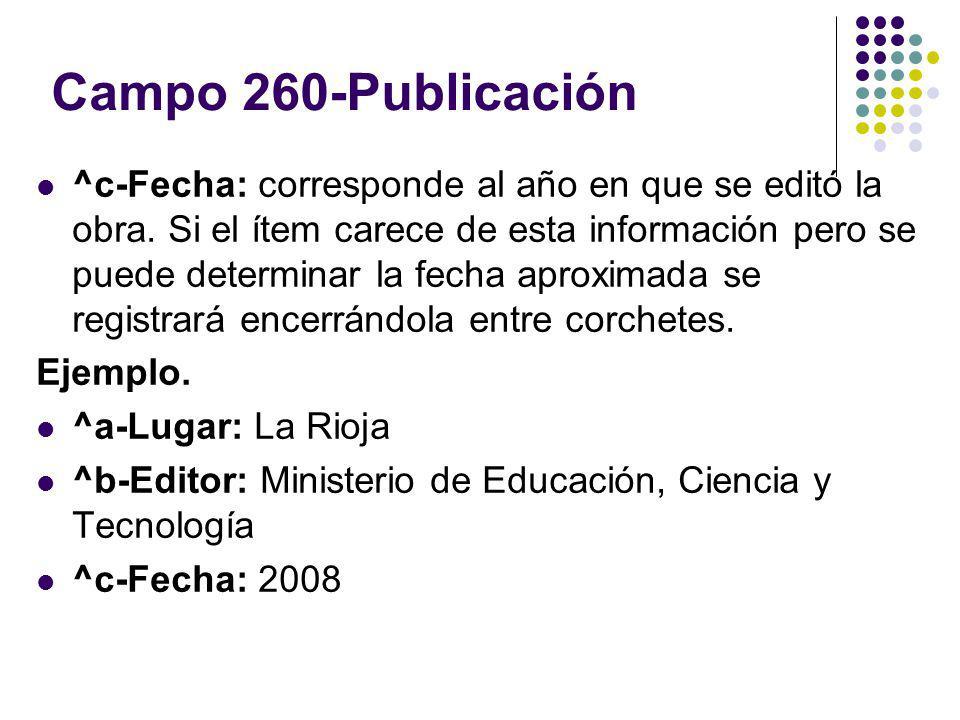 Campo 260-Publicación ^c-Fecha: corresponde al año en que se editó la obra. Si el ítem carece de esta información pero se puede determinar la fecha ap