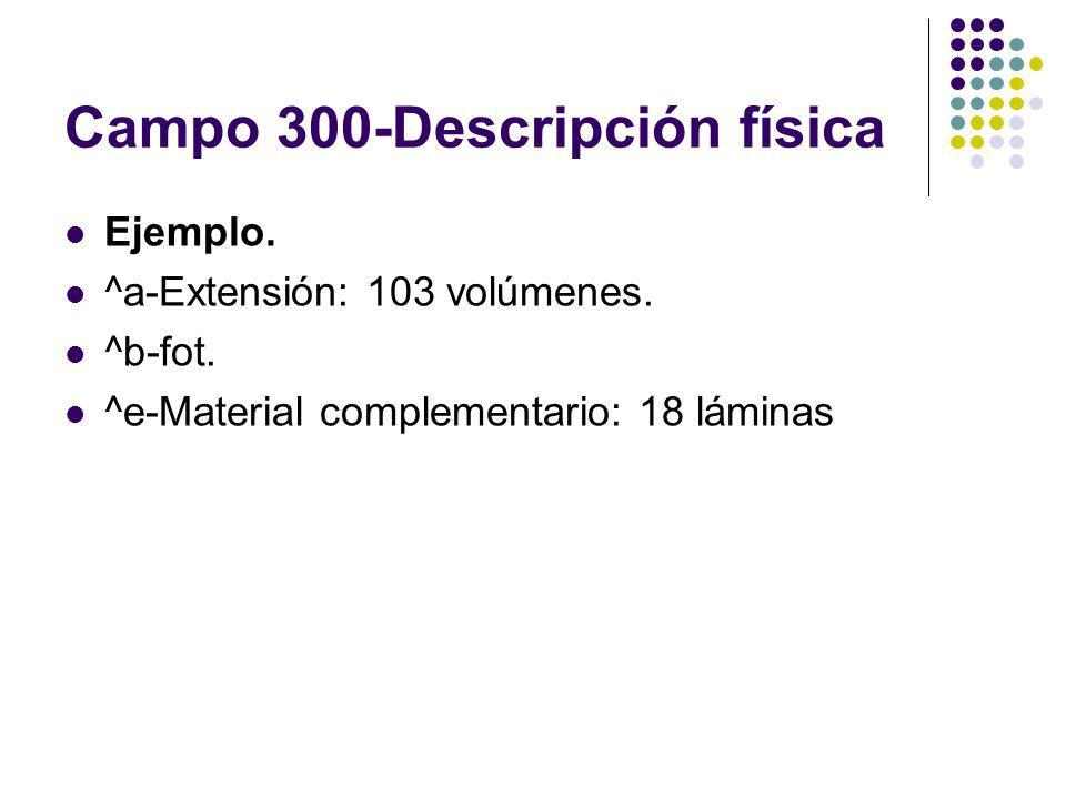 Campo 300-Descripción física Ejemplo. ^a-Extensión: 103 volúmenes. ^b-fot. ^e-Material complementario: 18 láminas