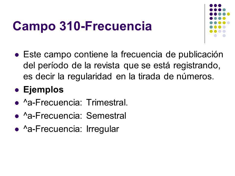 Campo 310-Frecuencia Este campo contiene la frecuencia de publicación del período de la revista que se está registrando, es decir la regularidad en la