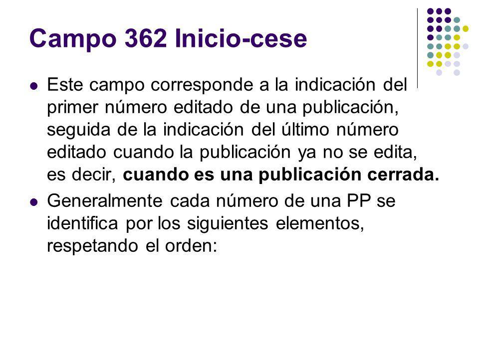Campo 362 Inicio-cese Este campo corresponde a la indicación del primer número editado de una publicación, seguida de la indicación del último número