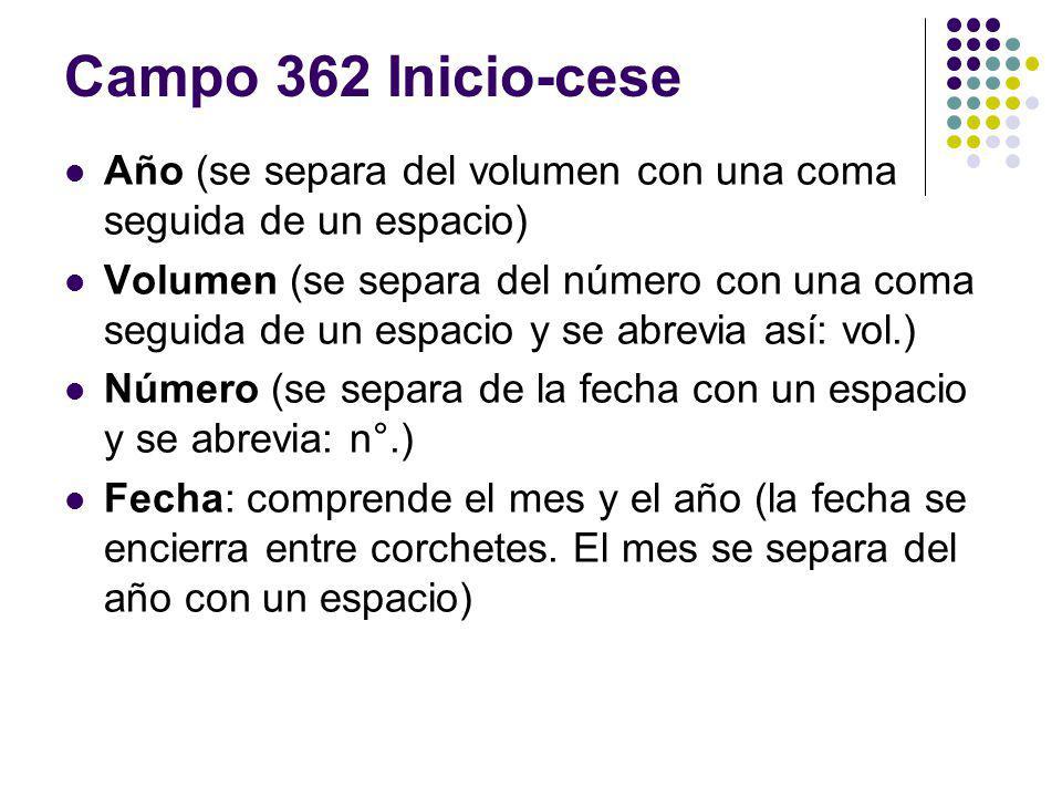 Campo 362 Inicio-cese Año (se separa del volumen con una coma seguida de un espacio) Volumen (se separa del número con una coma seguida de un espacio