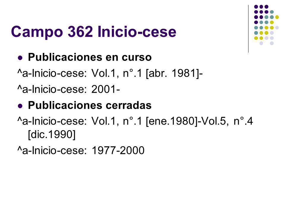 Campo 362 Inicio-cese Publicaciones en curso ^a-Inicio-cese: Vol.1, n°.1 [abr. 1981]- ^a-Inicio-cese: 2001- Publicaciones cerradas ^a-Inicio-cese: Vol