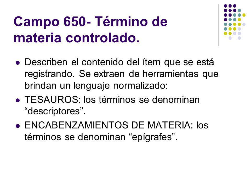 Campo 650- Término de materia controlado. Describen el contenido del ítem que se está registrando. Se extraen de herramientas que brindan un lenguaje