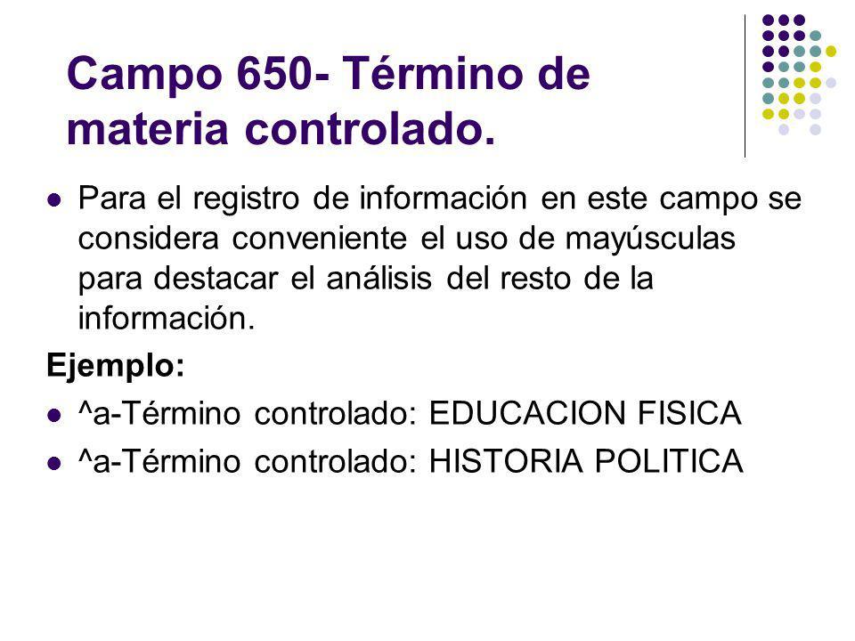 Campo 650- Término de materia controlado. Para el registro de información en este campo se considera conveniente el uso de mayúsculas para destacar el