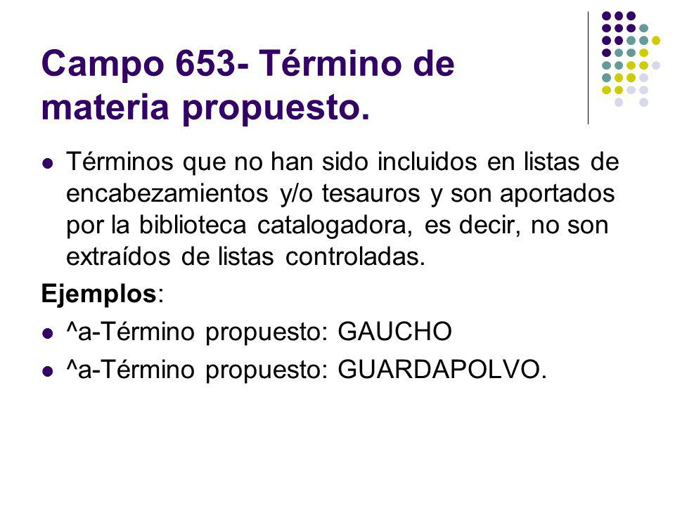 Campo 653- Término de materia propuesto. Términos que no han sido incluidos en listas de encabezamientos y/o tesauros y son aportados por la bibliotec